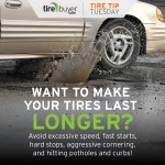 Want to make your tires last longer? Avoid excessive speed, fast starts, hard stops, aggressive cornering, and hitting potholes and curbs!